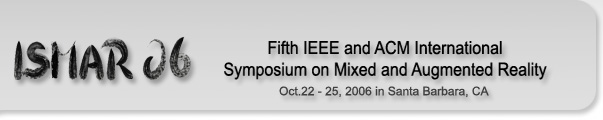ISMAR 06 --- Fifth IEEE and ACM International Symposium on Mixed and Augmented Reality --- Oct. 22 - 25, 2006 in Santa Barbara, CA
